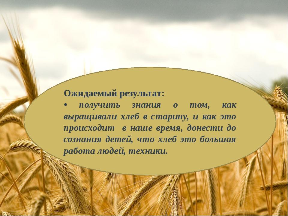 Ожидаемый результат: • получить знания о том, как выращивали хлеб в старину,...