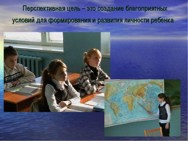 Перспективная цель – это создание благоприятных условий для формирования и р...