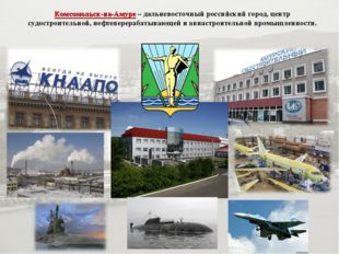 Комсомольск-на-Амуре– дальневосточный российский город, центр судостроительн