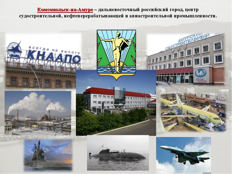 Комсомольск-на-Амуре– дальневосточный российский город, центр судостроительн...