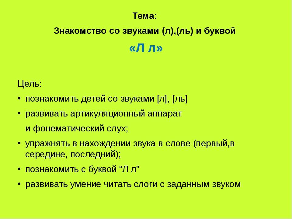 Тема: Знакомство со звуками (л),(ль) и буквой «Л л» Цель: познакомить детей...