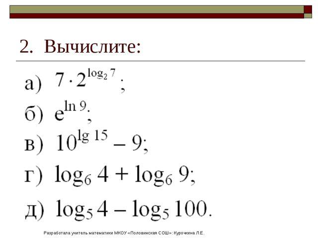 2. Вычислите: Разработала учитель математики МКОУ «Половинская СОШ»: Курочкин...