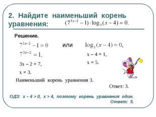 2. Найдите наименьший корень уравнения: Решение. или 3х – 2 = 7, х = 3. х – 4