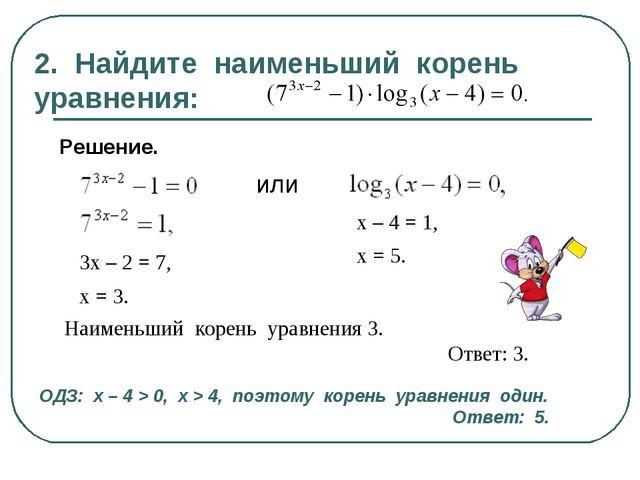 2. Найдите наименьший корень уравнения: Решение. или 3х – 2 = 7, х = 3. х – 4...