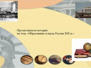 Презентация по истории на тему «Образование и наука России XIX в.»