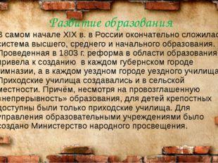 Развитие образования В самом начале XIX в. в России окончательно сложилась си