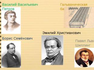 Василий Васильевич Петров Гальваническая батарея Борис Семёнович Якоби Эмилий