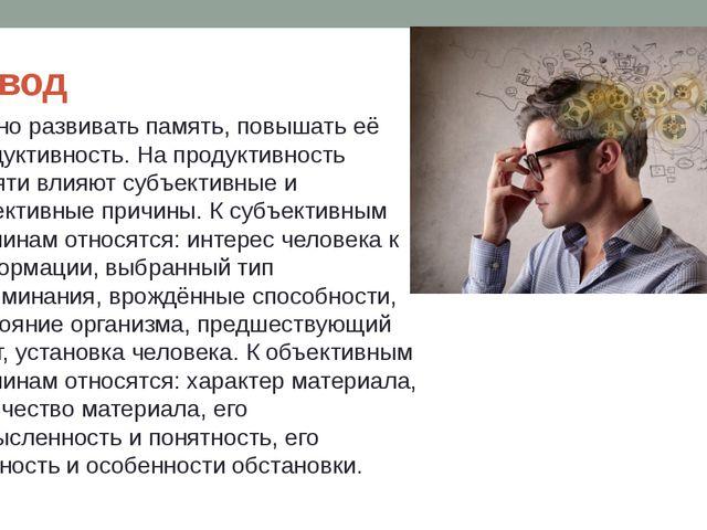 Вывод Нужно развивать память, повышать её продуктивность. На продуктивность п...