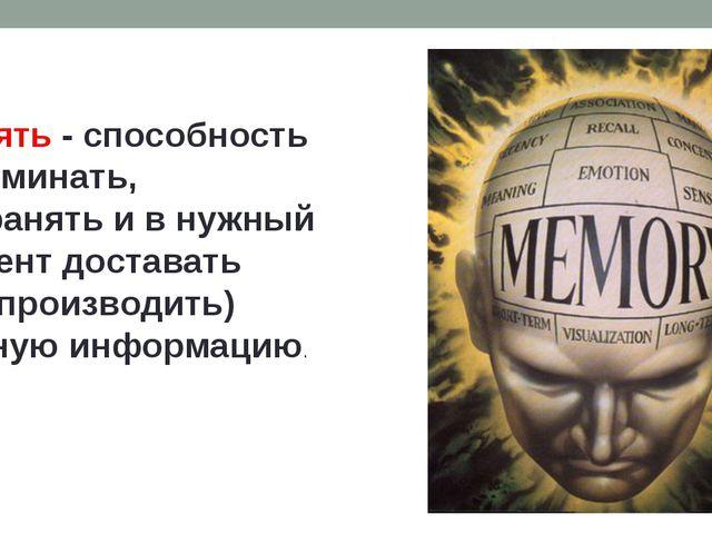 Память - способность запоминать, сохранять и в нужный момент доставать (восп...