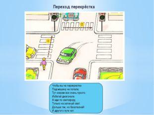 Переход перекрёстка Чтобы вы на перекрестке Под машину не попали, Тут совсем