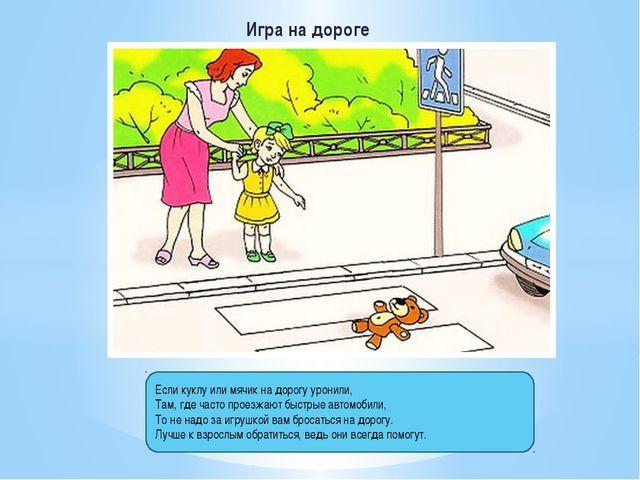 Игра на дороге Если куклу или мячик на дорогу уронили, Там, где часто проезжа...