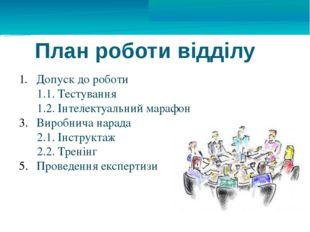 План роботи відділу Допуск до роботи 1.1. Тестування 1.2. Інтелектуальний мар