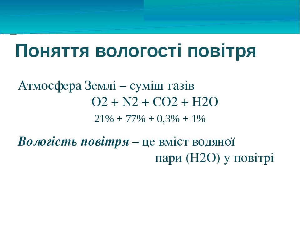 Поняття вологості повітря Атмосфера Землі – суміш газів О2 + N2 + CO2 + Н2О 2...