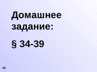 Домашнее задание: § 34-39 26