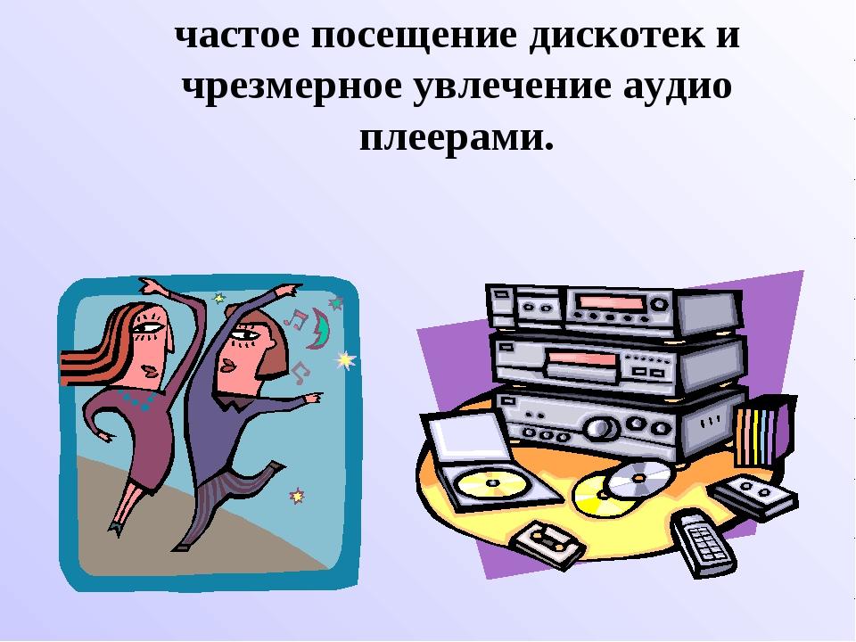 частое посещение дискотек и чрезмерное увлечение аудио плеерами.