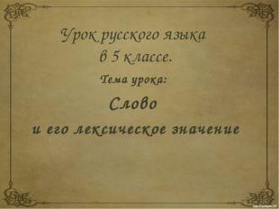 Урок русского языка в 5 классе. Тема урока: Слово и его лексическое значение