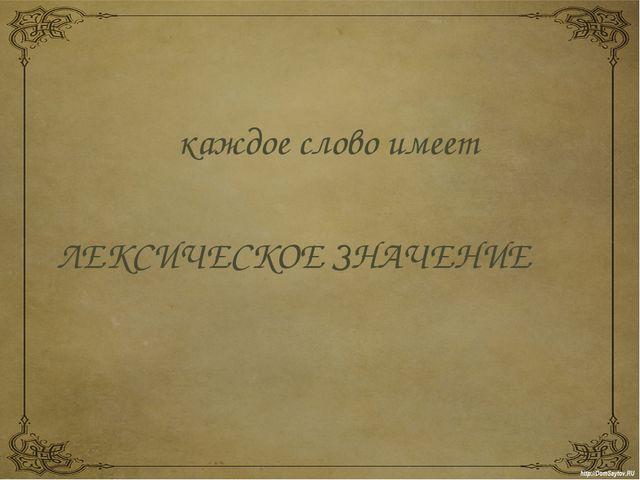 каждое слово имеет ЛЕКСИЧЕСКОЕ ЗНАЧЕНИЕ