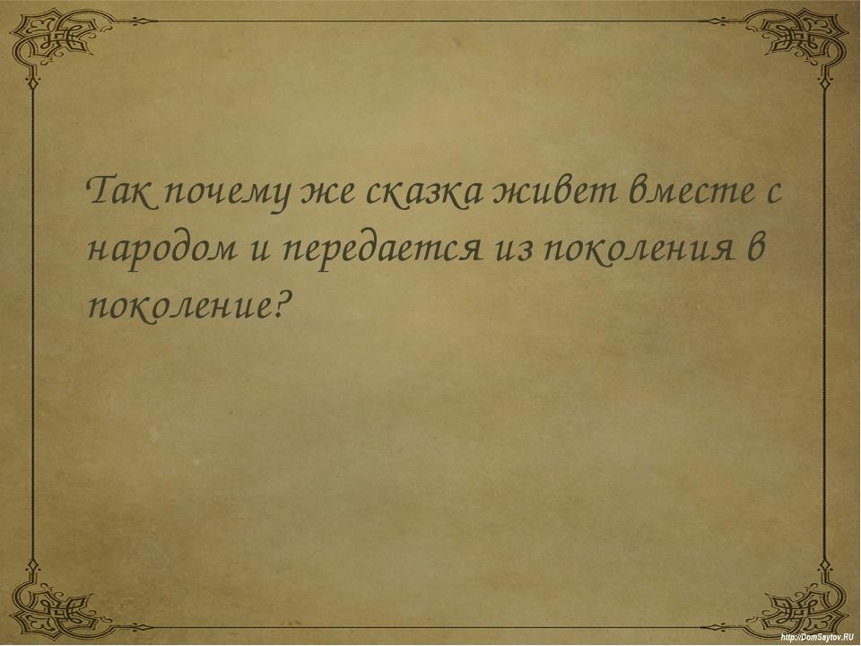 Так почему же сказка живет вместе с народом и передается из поколения в поко...