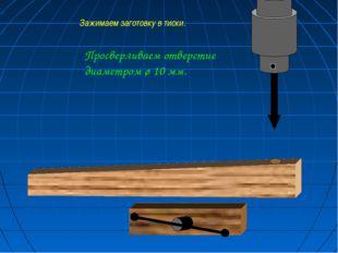 Просверливаем отверстие диаметром ø 10 мм. Зажимаем заготовку в тиски.