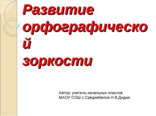 Развитие орфографической зоркости Автор: учитель начальных классов МАОУ СОШ с