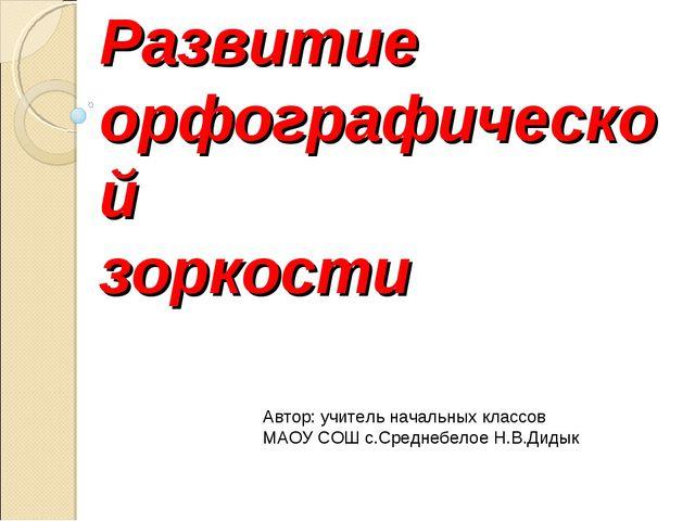 Развитие орфографической зоркости Автор: учитель начальных классов МАОУ СОШ с...