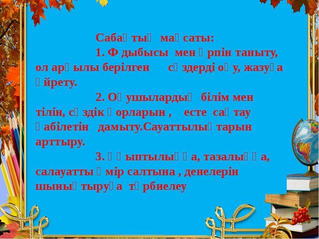 Сабақтың мақсаты: 1. Ф дыбысы мен әрпін таныту, ол арқылы берілген сөздерді...