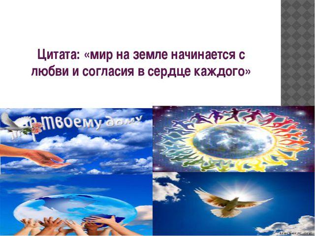 Цитата: «мир на земле начинается с любви и согласия в сердце каждого»