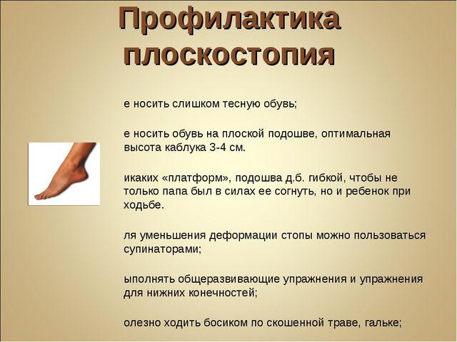 Профилактика плоскостопия Не носить слишком тесную обувь; Не носить обувь на...