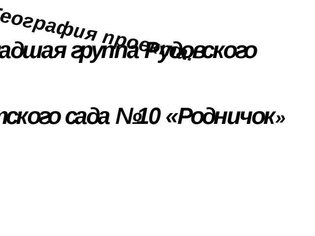 География проекта: Младшая группа Рудовского детского сада №10 «Родничок»