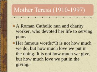 A Roman Catholic nun and charity worker, who devoted her life to serving poo