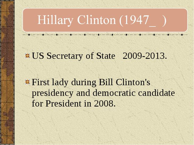 US Secretary of State 2009-2013. First lady during Bill Clinton's presidency...