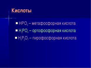 Кислоты HPO3 – метафосфорная кислота H3PO4 – ортофосфорная кислота H4P2O7 – п