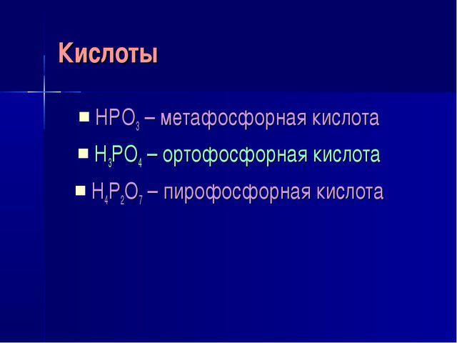 Кислоты HPO3 – метафосфорная кислота H3PO4 – ортофосфорная кислота H4P2O7 – п...