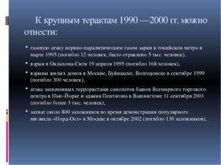 К крупным терактам 1990 —2000 гг. можно отнести: газовую атаку нервно-парали