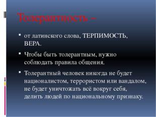 Толерантность – от латинского слова, ТЕРПИМОСТЬ, ВЕРА. Чтобы быть толерантным