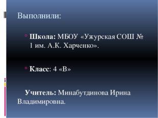 Выполнили: Школа: МБОУ «Ужурская СОШ № 1 им. А.К. Харченко». Класс: 4 «В» У