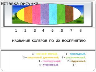 1 2 3 4 5 6 7 8 НАЗВАНИЕ КОЛЕРОВ ПО ИХ ВОСПРИЯТИЮ 1 – светлый, тёплый,5 – п