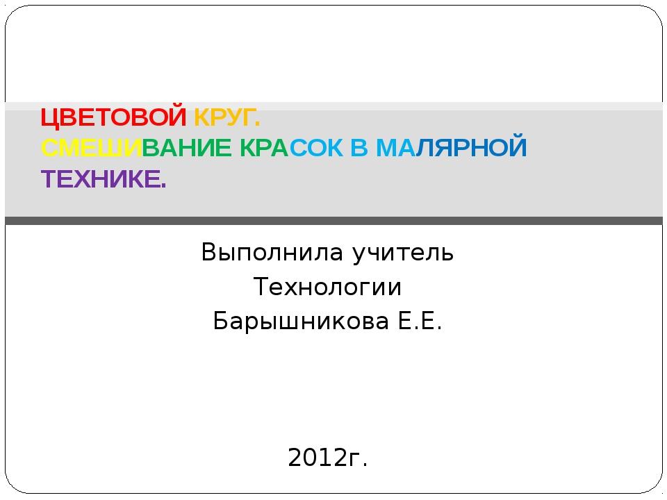 Выполнила учитель Технологии Барышникова Е.Е. 2012г. ЦВЕТОВОЙ КРУГ. СМЕШИВАНИ...