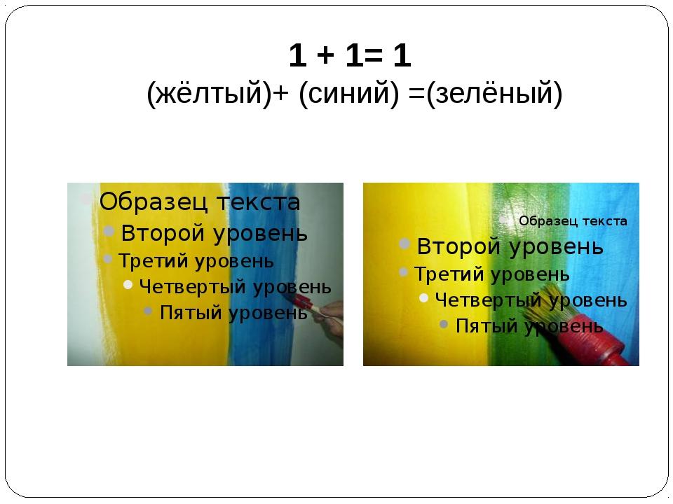 1 + 1= 1 (жёлтый)+ (синий) =(зелёный)