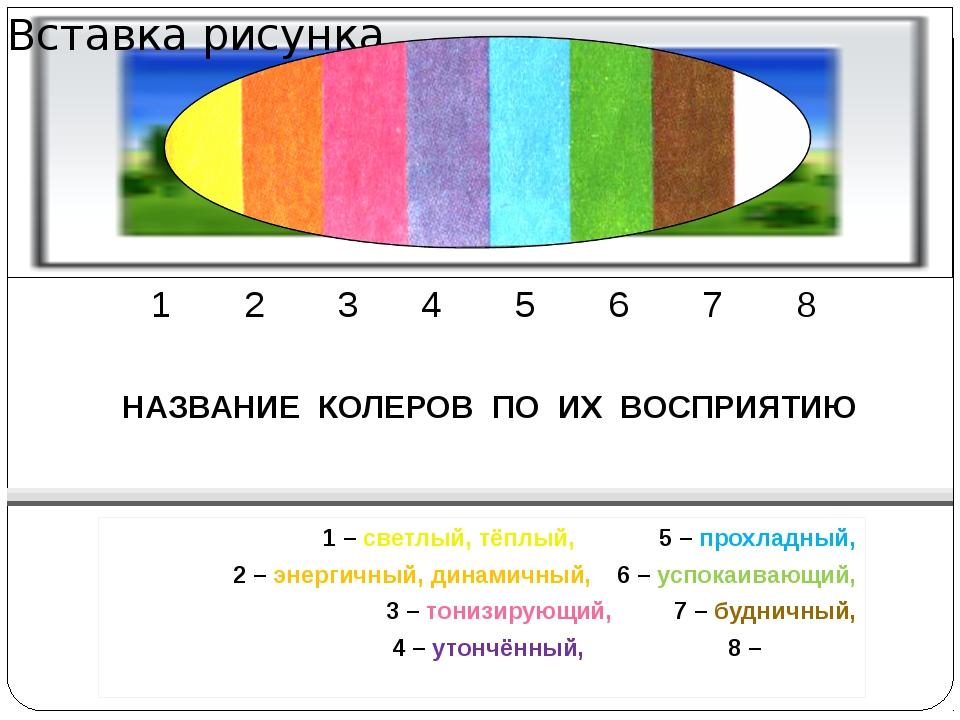1 2 3 4 5 6 7 8 НАЗВАНИЕ КОЛЕРОВ ПО ИХ ВОСПРИЯТИЮ 1 – светлый, тёплый,5 – п...