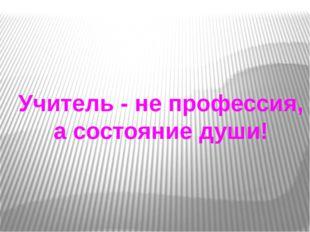 Учитель - не профессия, а состояние души!