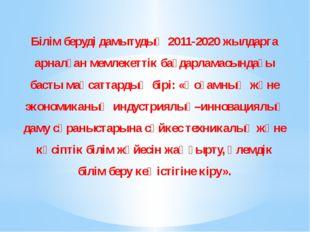 Білім беруді дамытудың 2011-2020 жылдарга арналған мемлекеттік бағдарламасынд
