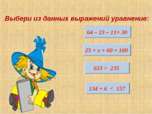 Выбери из данных выражений уравнение: 64 – 23 – 11= 30 25 + х + 60 = 100 653