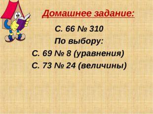 Домашнее задание: С. 66 № 310 По выбору: С. 69 № 8 (уравнения) С. 73 № 24 (ве