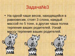 Задача№3 На одной чаше весов, находящейся в равновесии, стоят 3 слона, каждый