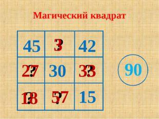 Магический квадрат 15 30 45 90 ? ? ? ? ? 18 3 57 27 33 42