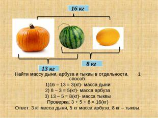 16 кг 8 кг 13 кг Найти массу дыни, арбуза и тыквы в отдельности. 1 способ: 1)