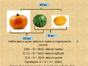 16 кг 8 кг 13 кг Найти массу дыни, арбуза и тыквы в отдельности. 2 способ: 1)