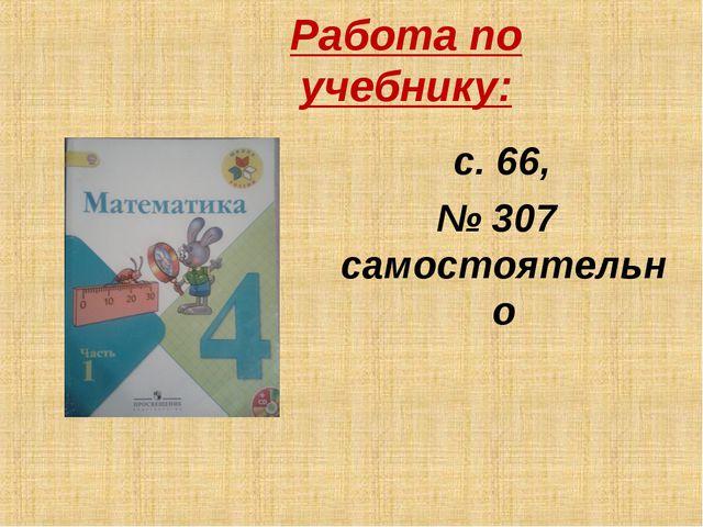 Работа по учебнику: с. 66, № 307 самостоятельно