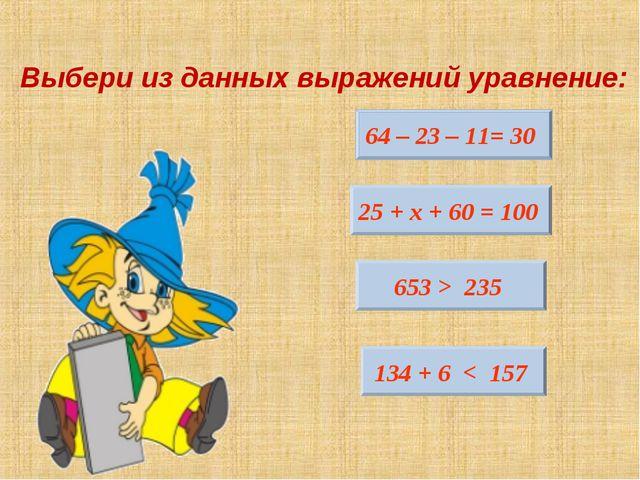 Выбери из данных выражений уравнение: 64 – 23 – 11= 30 25 + х + 60 = 100 653...